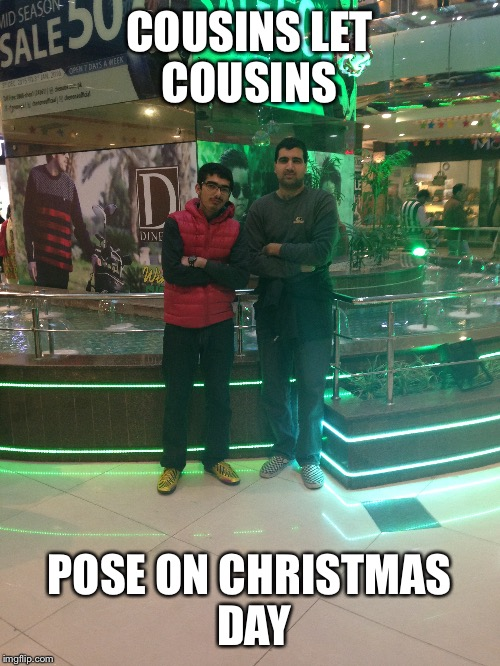 Pose | COUSINS LET COUSINS POSE ON CHRISTMAS DAY | image tagged in christmas | made w/ Imgflip meme maker