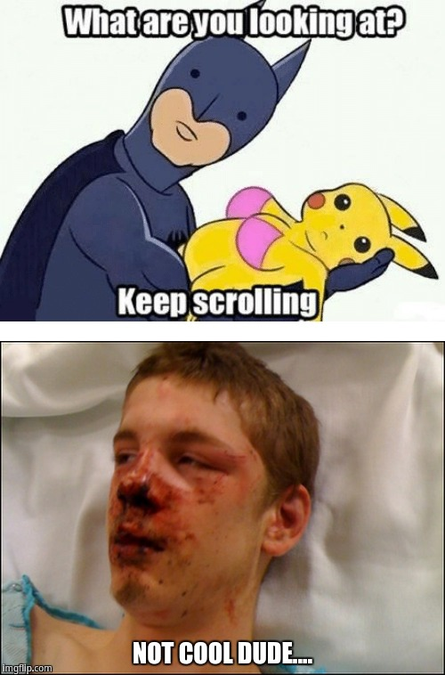 Not cool dude -_- | NOT COOL DUDE.... | image tagged in pikachu,batman,beat up guy | made w/ Imgflip meme maker