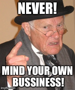 Back In My Day Meme | NEVER! MIND YOUR OWN BUSSINESS! | image tagged in memes,back in my day | made w/ Imgflip meme maker