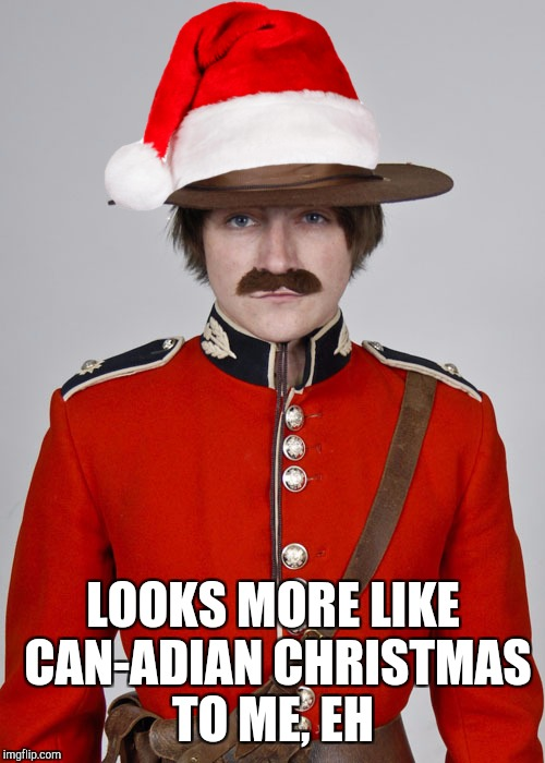 LOOKS MORE LIKE CAN-ADIAN CHRISTMAS TO ME, EH | made w/ Imgflip meme maker