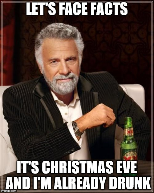What're you lookin' at?  You think you're better 'n me? | LET'S FACE FACTS IT'S CHRISTMAS EVE AND I'M ALREADY DRUNK | image tagged in memes,the most interesting man in the world,christmas eve,christmas,merry christmas | made w/ Imgflip meme maker
