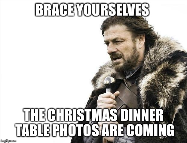 Brace Yourselves X is Coming Meme | BRACE YOURSELVES THE CHRISTMAS DINNER TABLE PHOTOS ARE COMING | image tagged in memes,brace yourselves x is coming | made w/ Imgflip meme maker
