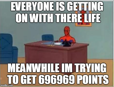 only 1140 points to go_screen shot it just in case it happens | EVERYONE IS GETTING ON WITH THERE LIFE MEANWHILE IM TRYING TO GET 696969 POINTS | image tagged in memes,spiderman computer desk,spiderman,funny,ssby | made w/ Imgflip meme maker