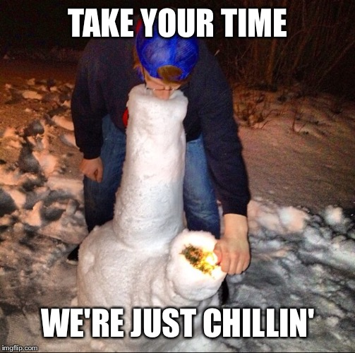TAKE YOUR TIME WE'RE JUST CHILLIN' | made w/ Imgflip meme maker