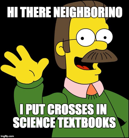 And dips human anatomy models in holy water | I PUT CROSSES IN SCIENCE TEXTBOOKS HI THERE NEIGHBORINO | image tagged in ned flanders,bible,dear god,why,please kill me,science | made w/ Imgflip meme maker