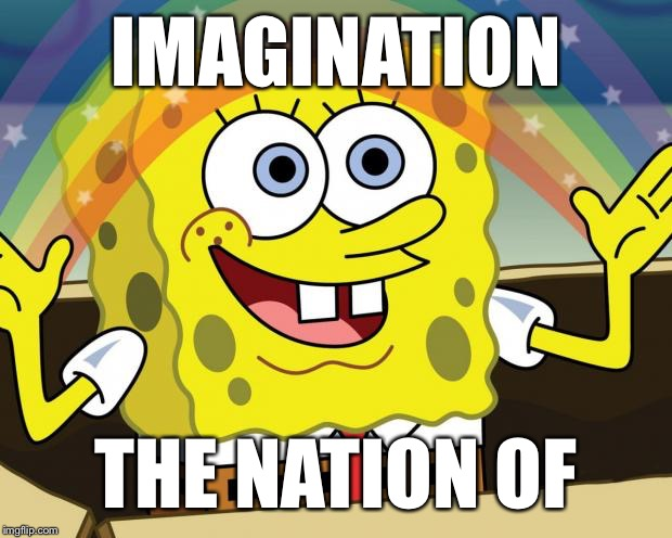 Imagination | IMAGINATION THE NATION OF | image tagged in imagination | made w/ Imgflip meme maker