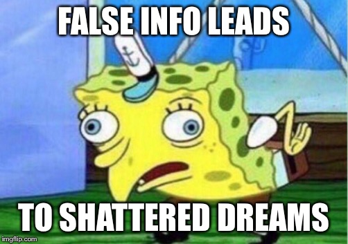 Mocking Spongebob Meme | FALSE INFO LEADS TO SHATTERED DREAMS | image tagged in mocking spongebob | made w/ Imgflip meme maker
