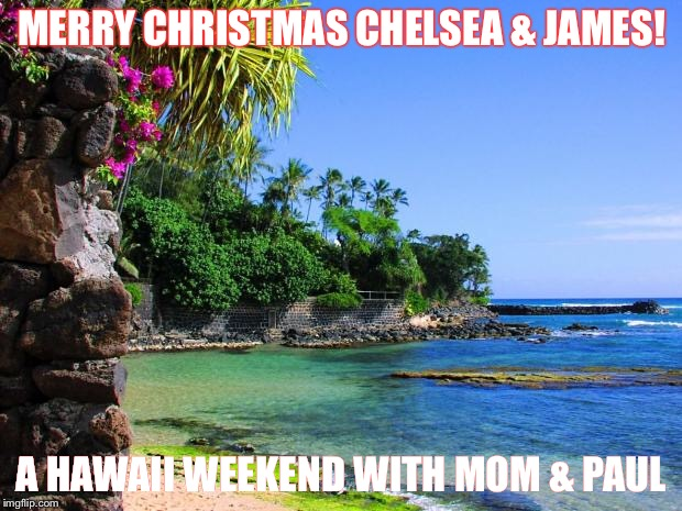 hawaii | MERRY CHRISTMAS CHELSEA & JAMES! A HAWAII WEEKEND WITH MOM & PAUL | image tagged in hawaii | made w/ Imgflip meme maker