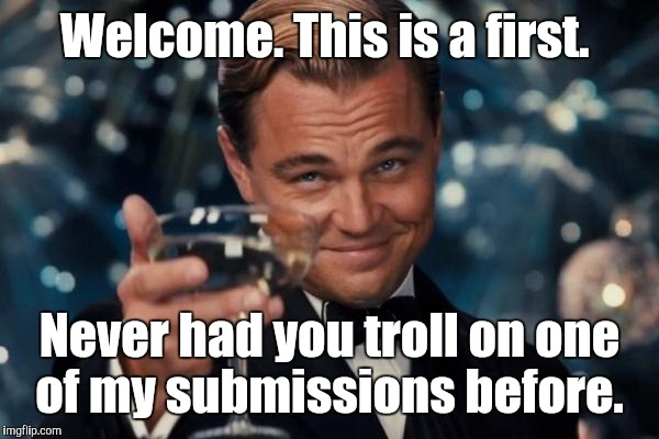Leonardo Dicaprio Cheers Meme | Welcome. This is a first. Never had you troll on one of my submissions before. | image tagged in memes,leonardo dicaprio cheers | made w/ Imgflip meme maker