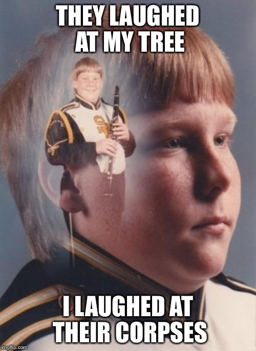Scary | THEY LAUGHED AT MY TREE I LAUGHED AT THEIR CORPSES | image tagged in memes,ptsd clarinet boy,christmas,murder,dark | made w/ Imgflip meme maker