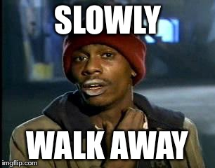 Y'all Got Any More Of That Meme | SLOWLY WALK AWAY | image tagged in memes,yall got any more of | made w/ Imgflip meme maker