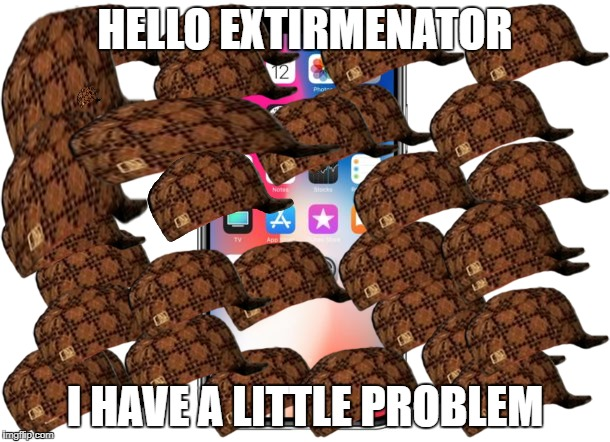 this sums up the graphics and usage of my iphone x | HELLO EXTIRMENATOR I HAVE A LITTLE PROBLEM | image tagged in iphone x,scumbag | made w/ Imgflip meme maker