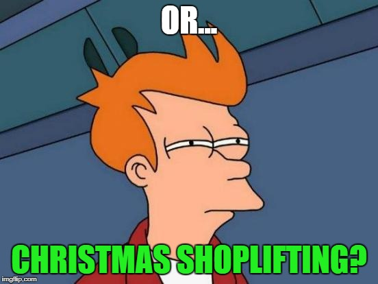 Futurama Fry Meme | OR... CHRISTMAS SHOPLIFTING? | image tagged in memes,futurama fry | made w/ Imgflip meme maker