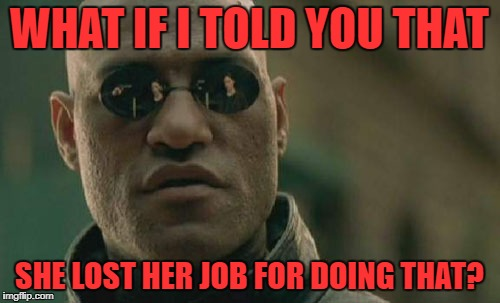 Matrix Morpheus Meme | WHAT IF I TOLD YOU THAT SHE LOST HER JOB FOR DOING THAT? | image tagged in memes,matrix morpheus | made w/ Imgflip meme maker