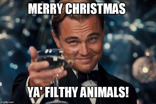 Leonardo Dicaprio Cheers Meme | MERRY CHRISTMAS YA' FILTHY ANIMALS! | image tagged in memes,leonardo dicaprio cheers | made w/ Imgflip meme maker