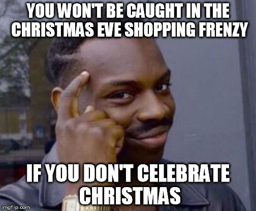 Smart Guy | YOU WON'T BE CAUGHT IN THE CHRISTMAS EVE SHOPPING FRENZY IF YOU DON'T CELEBRATE CHRISTMAS | image tagged in smart guy | made w/ Imgflip meme maker