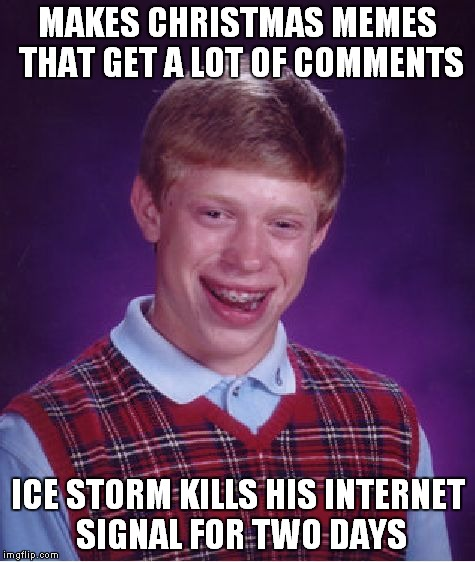 I'm trying.. maybe it will stay on now.. wish me luck | MAKES CHRISTMAS MEMES THAT GET A LOT OF COMMENTS ICE STORM KILLS HIS INTERNET SIGNAL FOR TWO DAYS | image tagged in memes,bad luck brian | made w/ Imgflip meme maker
