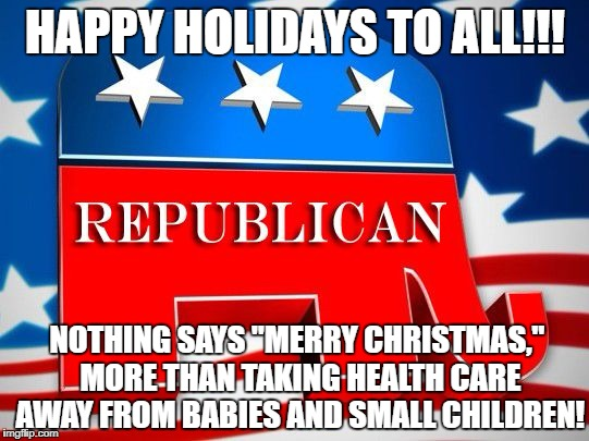 "HAPPY HOLIDAYS TO ALL!!! NOTHING SAYS ""MERRY CHRISTMAS,"" MORE THAN TAKING HEALTH CARE AWAY FROM BABIES AND SMALL CHILDREN! 