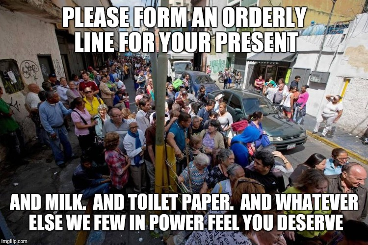 PLEASE FORM AN ORDERLY LINE FOR YOUR PRESENT AND MILK.  AND TOILET PAPER.  AND WHATEVER ELSE WE FEW IN POWER FEEL YOU DESERVE | made w/ Imgflip meme maker