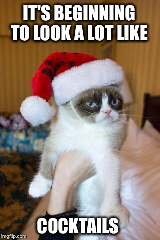 Merry Christmas! | IT'S BEGINNING TO LOOK A LOT LIKE COCKTAILS | image tagged in memes,grumpy cat christmas,grumpy cat,cheers | made w/ Imgflip meme maker