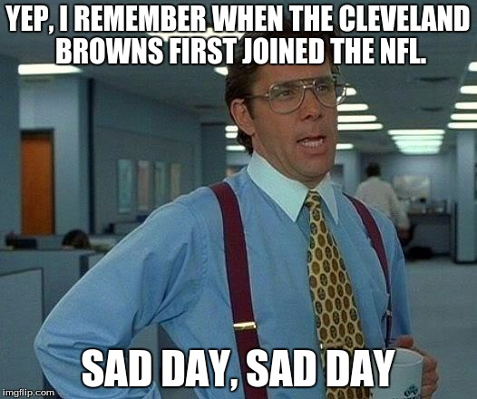 That Would Be Great Meme | YEP, I REMEMBER WHEN THE CLEVELAND BROWNS FIRST JOINED THE NFL. SAD DAY, SAD DAY | image tagged in memes,that would be great | made w/ Imgflip meme maker