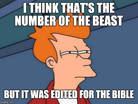 Futurama Fry Meme | I THINK THAT'S THE NUMBER OF THE BEAST BUT IT WAS EDITED FOR THE BIBLE | image tagged in memes,futurama fry | made w/ Imgflip meme maker