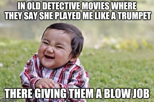 Evil Toddler Meme | IN OLD DETECTIVE MOVIES WHERE THEY SAY SHE PLAYED ME LIKE A TRUMPET THERE GIVING THEM A BLOW JOB | image tagged in memes,evil toddler | made w/ Imgflip meme maker