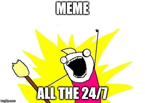 X All The Y Meme | MEME ALL THE 24/7 | image tagged in memes,x all the y | made w/ Imgflip meme maker