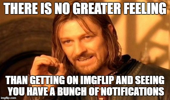 One Does Not Simply Meme | THERE IS NO GREATER FEELING THAN GETTING ON IMGFLIP AND SEEING YOU HAVE A BUNCH OF NOTIFICATIONS | image tagged in memes,one does not simply | made w/ Imgflip meme maker