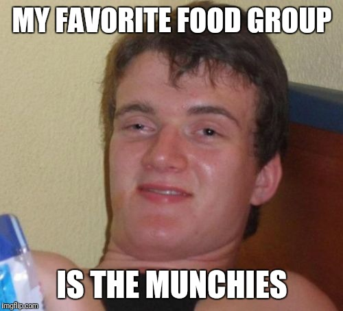 10 Guy Meme | MY FAVORITE FOOD GROUP IS THE MUNCHIES | image tagged in memes,10 guy | made w/ Imgflip meme maker