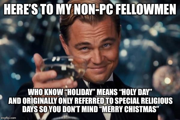 "Leonardo Dicaprio Cheers Meme | HERE'S TO MY NON-PC FELLOWMEN WHO KNOW ""HOLIDAY"" MEANS ""HOLY DAY"" AND ORIGINALLY ONLY REFERRED TO SPECIAL RELIGIOUS DAYS SO YOU DON'T MIND "" 