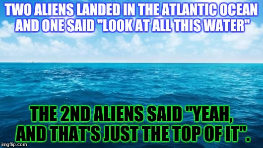 "Plenty more where that came from.. | TWO ALIENS LANDED IN THE ATLANTIC OCEAN AND ONE SAID ""LOOK AT ALL THIS WATER"" THE 2ND ALIENS SAID ""YEAH, AND THAT'S JUST THE TOP OF IT"". 