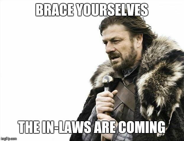 Brace Yourselves X is Coming Meme | BRACE YOURSELVES THE IN-LAWS ARE COMING | image tagged in memes,brace yourselves x is coming | made w/ Imgflip meme maker