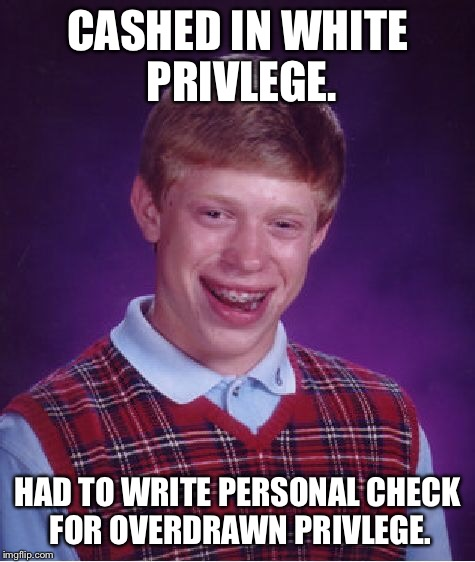 Bad Luck Brian Meme | CASHED IN WHITE PRIVLEGE. HAD TO WRITE PERSONAL CHECK FOR OVERDRAWN PRIVLEGE. | image tagged in memes,bad luck brian | made w/ Imgflip meme maker
