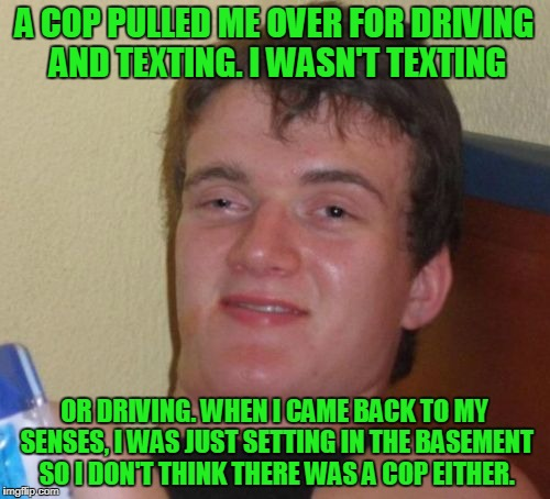 10 Guy Meme | A COP PULLED ME OVER FOR DRIVING AND TEXTING. I WASN'T TEXTING OR DRIVING. WHEN I CAME BACK TO MY SENSES, I WAS JUST SETTING IN THE BASEMENT | image tagged in memes,10 guy | made w/ Imgflip meme maker