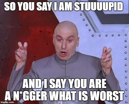 Dr Evil Laser Meme | SO YOU SAY I AM STUUUUPID AND I SAY YOU ARE A N*GGER WHAT IS WORST | image tagged in memes,dr evil laser | made w/ Imgflip meme maker