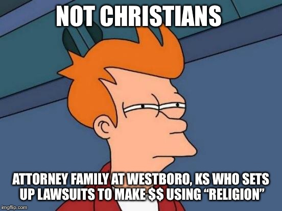 "Futurama Fry Meme | NOT CHRISTIANS ATTORNEY FAMILY AT WESTBORO, KS WHO SETS UP LAWSUITS TO MAKE $$ USING ""RELIGION"" 