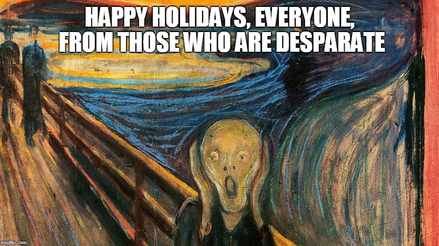 Just a little reminder | HAPPY HOLIDAYS, EVERYONE, FROM THOSE WHO ARE DESPARATE | image tagged in happy holidays | made w/ Imgflip meme maker