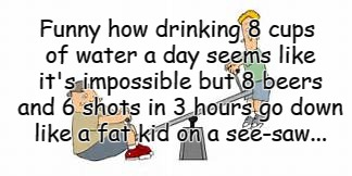 8 cups of water... | Funny how drinking 8 cups of water a day seems like it's impossible but 8 beers and 6 shots in 3 hours go down like a fat kid on a see-saw.. | image tagged in beers,shots,see-saw,success kid | made w/ Imgflip meme maker