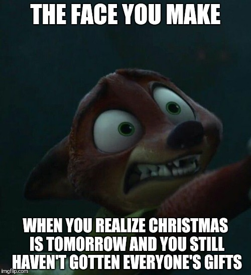 Nick Wilde's Night before Christmas  |  THE FACE YOU MAKE; WHEN YOU REALIZE CHRISTMAS IS TOMORROW AND YOU STILL HAVEN'T GOTTEN EVERYONE'S GIFTS | image tagged in nick wilde scared,zootopia,nick wilde,christmas eve,funny,memes | made w/ Imgflip meme maker