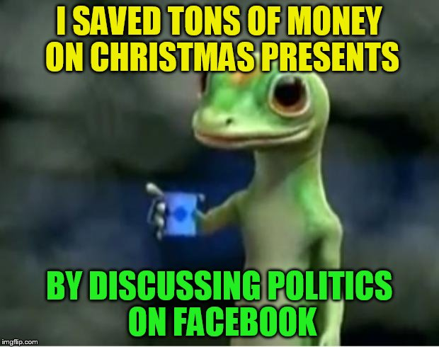 Geico Gecko |  I SAVED TONS OF MONEY ON CHRISTMAS PRESENTS; BY DISCUSSING POLITICS ON FACEBOOK | image tagged in geico gecko,christmas,facebook,presents,memes,saved money | made w/ Imgflip meme maker