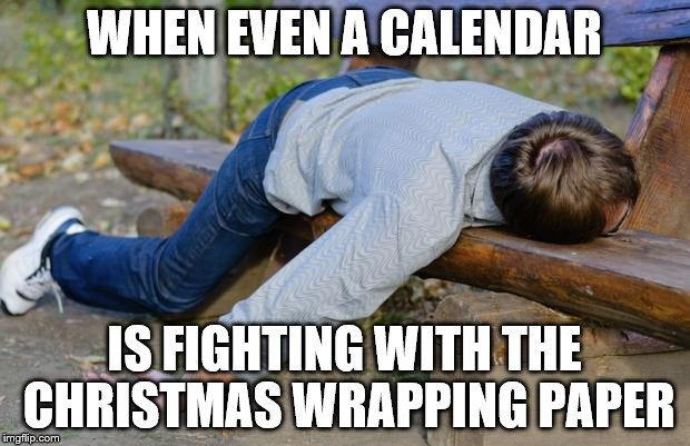 exhausted  | WHEN EVEN A CALENDAR IS FIGHTING WITH THE CHRISTMAS WRAPPING PAPER | image tagged in exhausted | made w/ Imgflip meme maker