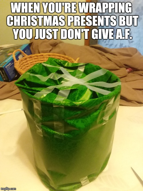 WHEN YOU'RE WRAPPING CHRISTMAS PRESENTS BUT YOU JUST DON'T GIVE A.F. | image tagged in xmas | made w/ Imgflip meme maker