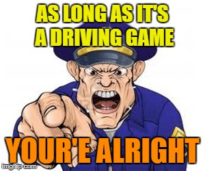 AS LONG AS IT'S A DRIVING GAME YOUR'E ALRIGHT | made w/ Imgflip meme maker