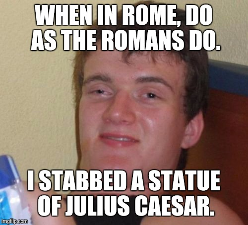 10 Guy Meme | WHEN IN ROME, DO AS THE ROMANS DO. I STABBED A STATUE OF JULIUS CAESAR. | image tagged in memes,10 guy | made w/ Imgflip meme maker