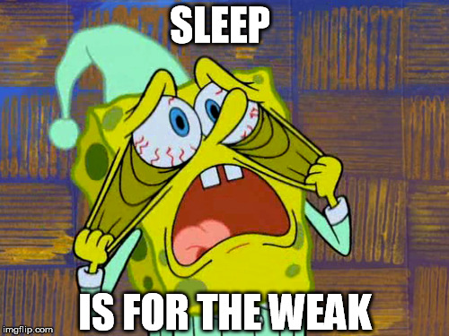 SLEEP IS FOR THE WEAK | made w/ Imgflip meme maker