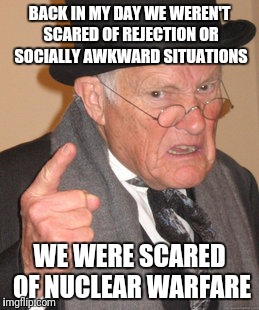 Back In My Day Meme | BACK IN MY DAY WE WEREN'T SCARED OF REJECTION OR SOCIALLY AWKWARD SITUATIONS WE WERE SCARED OF NUCLEAR WARFARE | image tagged in memes,back in my day | made w/ Imgflip meme maker