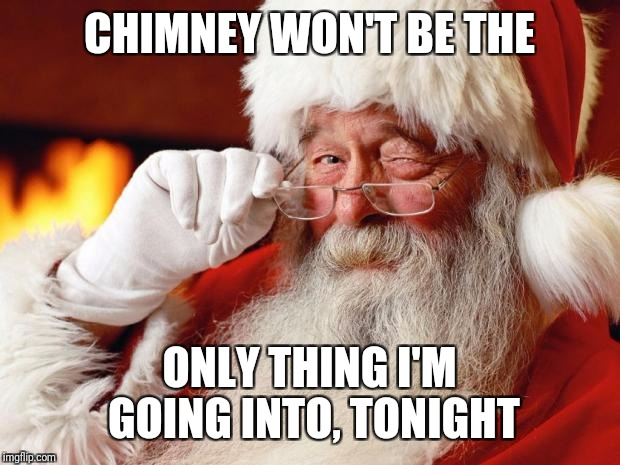 Dirty Santa | CHIMNEY WON'T BE THE ONLY THING I'M GOING INTO, TONIGHT | image tagged in santa claus,christmas,memes,funny memes | made w/ Imgflip meme maker