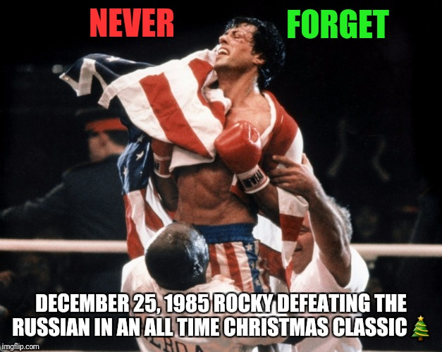 Never forget  | NEVER DECEMBER 25, 1985 ROCKY DEFEATING THE RUSSIAN IN AN ALL TIME CHRISTMAS CLASSIC | image tagged in christmas,christmas meme,boxer,movie,hollywood | made w/ Imgflip meme maker