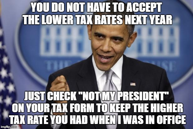 "Do the right thing! | YOU DO NOT HAVE TO ACCEPT THE LOWER TAX RATES NEXT YEAR JUST CHECK ""NOT MY PRESIDENT"" ON YOUR TAX FORM TO KEEP THE HIGHER TAX RATE YOU HAD W 
